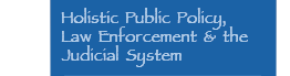 Holistic Public Policy, Law Enforcement & the Judicial System